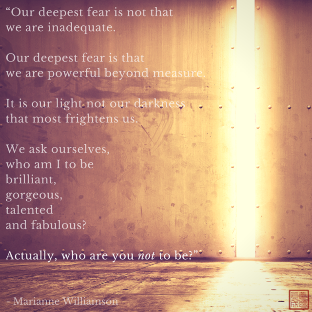 Our deepest fear is not that we are inadequate. Our deepest fear is that we are powerful beyond measure. It is our light, not our darkness that most frightens us. We ask ourselves, Who am I to be brilliant, gorgeous, talented, and fabulous? Actually, who are you not to be? - Marianne Williamson