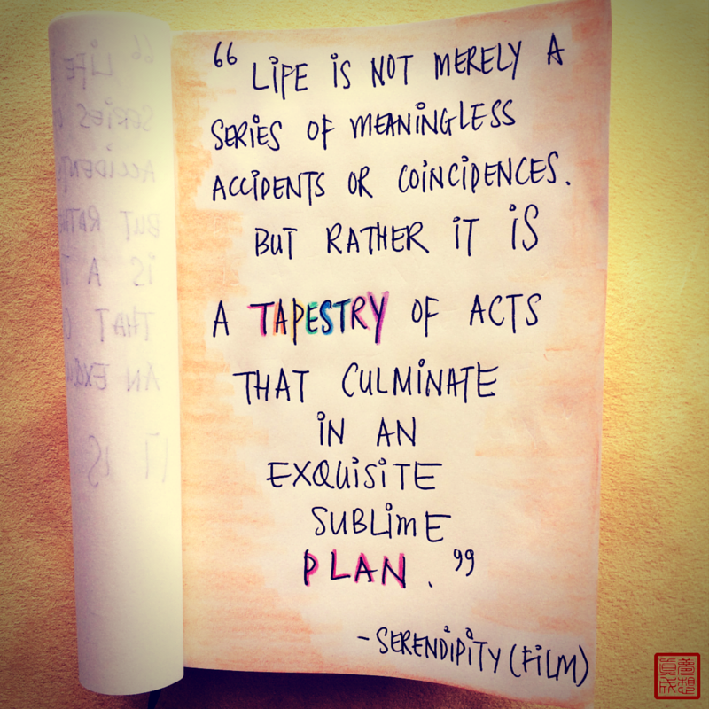 """""""Life is not merely a series of meaningless accidents or coincidences. But rather it is a tapestry of acts that culminate in an exquisite, sublime plan."""" - Serendipity (film)"""
